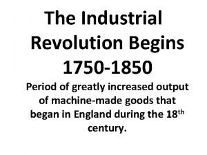 The Industrial Revolution Begins 1750 1850 Period of