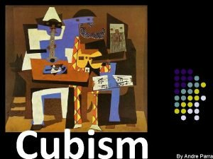 Cubism By Andre Parra Cubism Cubism first appeared