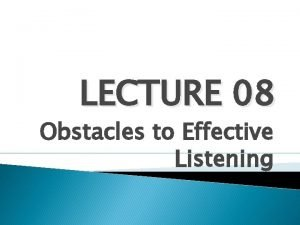 LECTURE 08 Obstacles to Effective Listening Obstacles to