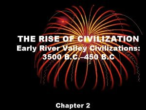 THE RISE OF CIVILIZATION Early River Valley Civilizations