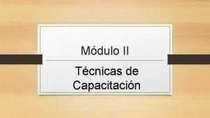 Mdulo II Tcnicas de Capacitacin CAPACITACIN EN EL