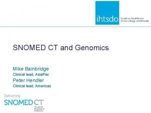 SNOMED CT and Genomics Mike Bainbridge Clinical lead