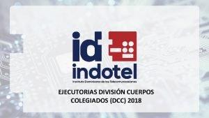 EJECUTORIAS DIVISIN CUERPOS COLEGIADOS DCC 2018 Estadsticas Recursos