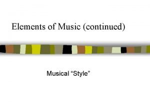Elements of Music continued Musical Style Musical Style