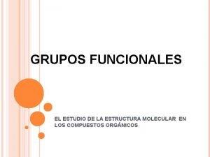 GRUPOS FUNCIONALES EL ESTUDIO DE LA ESTRUCTURA MOLECULAR
