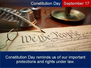 Constitution Day September 17 Constitution Day reminds us