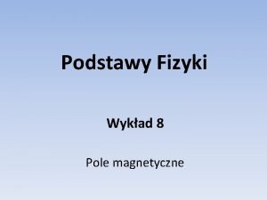Podstawy Fizyki Wykad 8 Pole magnetyczne Pole magnetyczne