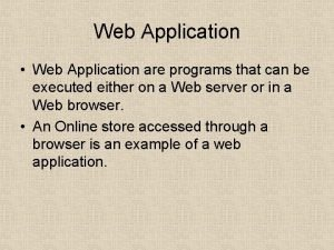 Web Application Web Application are programs that can