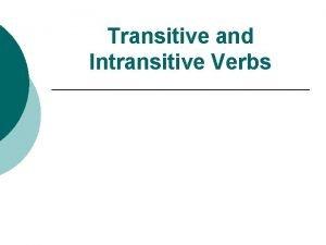 Transitive and Intransitive Verbs Transitive Verb A transitive