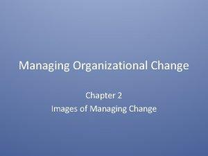 Managing Organizational Change Chapter 2 Images of Managing