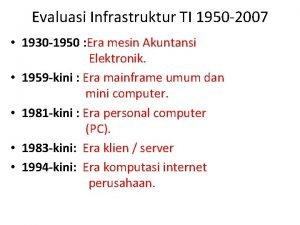 Evaluasi Infrastruktur TI 1950 2007 1930 1950 Era