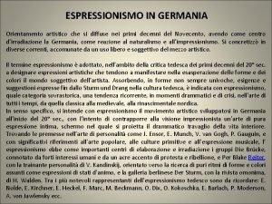 ESPRESSIONISMO IN GERMANIA Orientamento artistico che si diffuse