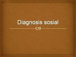 Diagnosis sosial Pengertian Diagnosis yaitu proses menentukan hakekat
