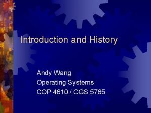 Introduction and History Andy Wang Operating Systems COP