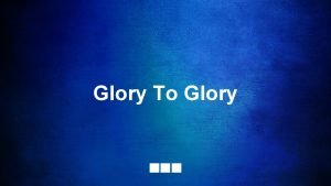 Glory To Glory Created from dust You came
