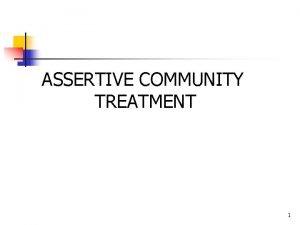 ASSERTIVE COMMUNITY TREATMENT 1 Assertive Community Treatment ACT
