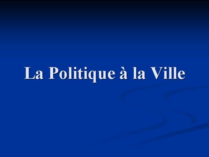 La Politique la Ville De la Politique de