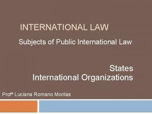 INTERNATIONAL LAW Subjects of Public International Law States