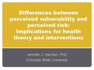 Differences between perceived vulnerability and perceived risk Implications