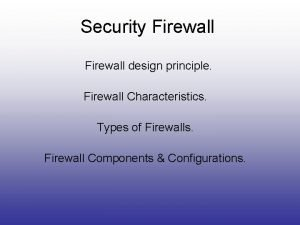 Security Firewall design principle Firewall Characteristics Types of