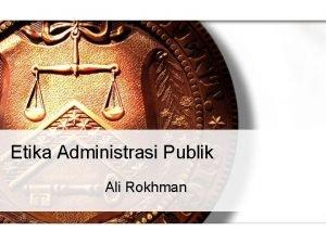 Etika Administrasi Publik Ali Rokhman Definisi etika administrasi