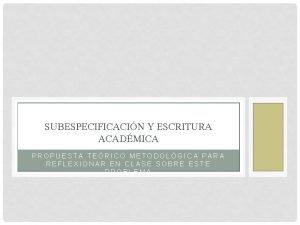 SUBESPECIFICACIN Y ESCRITURA ACADMICA PROPUESTA TERICO METODOLGICA PARA