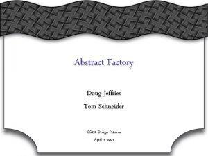 Abstract Factory Doug Jeffries Tom Schneider CS 490