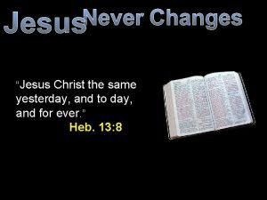 Never Changes Jesus Jesus Christ the same yesterday