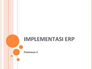 IMPLEMENTASI ERP Pertemuan 9 PENDAHULUAN Sistem ERP merupakan