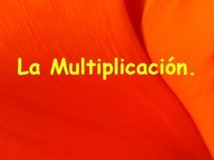 La Multiplicacin La multiplicacin Si tienes una adicin