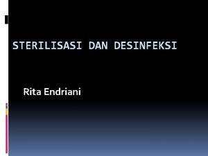 STERILISASI DAN DESINFEKSI Rita Endriani Pendahuluan Sterilisasi dan