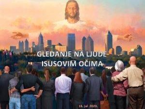 GLEDANJE NA LJUDE ISUSOVIM OIMA 18 jul 2020