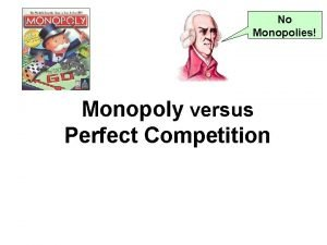 No Monopolies Monopoly versus Perfect Competition Demand Curves