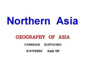 Northern Asia GEOGRAPHY OF ASIA TAWEESAK KUNYOCHAI Satit