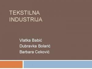 TEKSTILNA INDUSTRIJA Vlatka Babi Dubravka Bolari Barbara Cekovi
