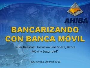 BANCARIZANDO CON BANCA MVIL Taller Regional Inclusin Financiera