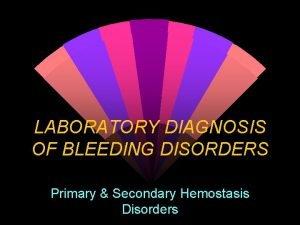 LABORATORY DIAGNOSIS OF BLEEDING DISORDERS Primary Secondary Hemostasis