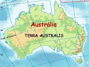Austrlia TERRA AUSTRALIS Poloha Austrlia je najmen a