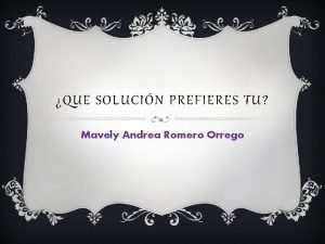QUE SOLUCIN PREFIERES TU Mavely Andrea Romero Orrego
