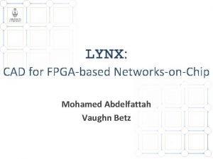 LYNX CAD for FPGAbased NetworksonChip Mohamed Abdelfattah Vaughn