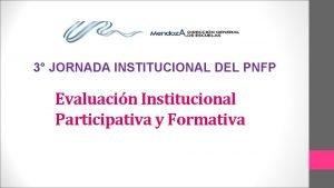 3 JORNADA INSTITUCIONAL DEL PNFP Evaluacin Institucional Participativa