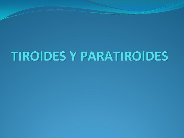 TIROIDES Y PARATIROIDES EJE HIPOTALAMOHIPOFISISTIROIDES 2 TIROIDES LA