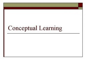 Conceptual Learning What is Conceptual Learning o o
