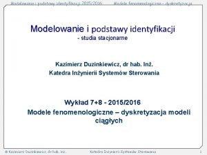 Modelowanie i podstawy identyfikacji 20152016 Modele fenomenologiczne dyskretyzacja