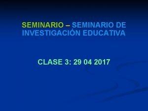 SEMINARIO SEMINARIO DE INVESTIGACIN EDUCATIVA CLASE 3 29