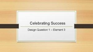 Celebrating Success Design Question 1 Element 3 Celebrating