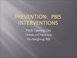 PREVENTION PBIS INTERVENTIONS PBIS Opening Day CheckinCheckout Redesigning