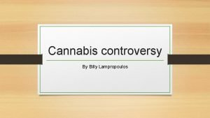Cannabis controversy By Billy Lampropoulos What is Cannabis