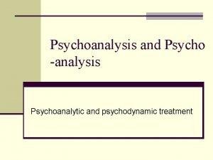 Psychoanalysis and Psycho analysis Psychoanalytic and psychodynamic treatment