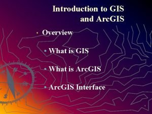 Introduction to GIS and Arc GIS Overview What